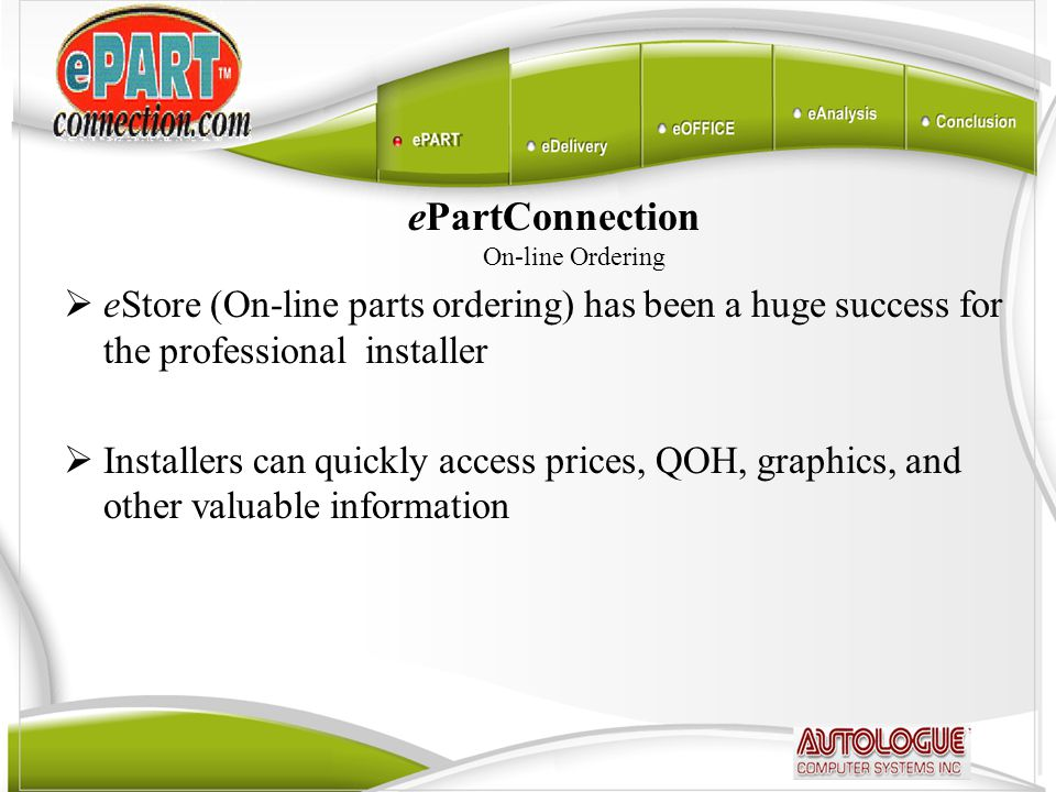 ePartConnection On-line Ordering  eStore (On-line parts ordering) has been a huge success for the professional installer  Installers can quickly access prices, QOH, graphics, and other valuable information  Multi location inventory availability information