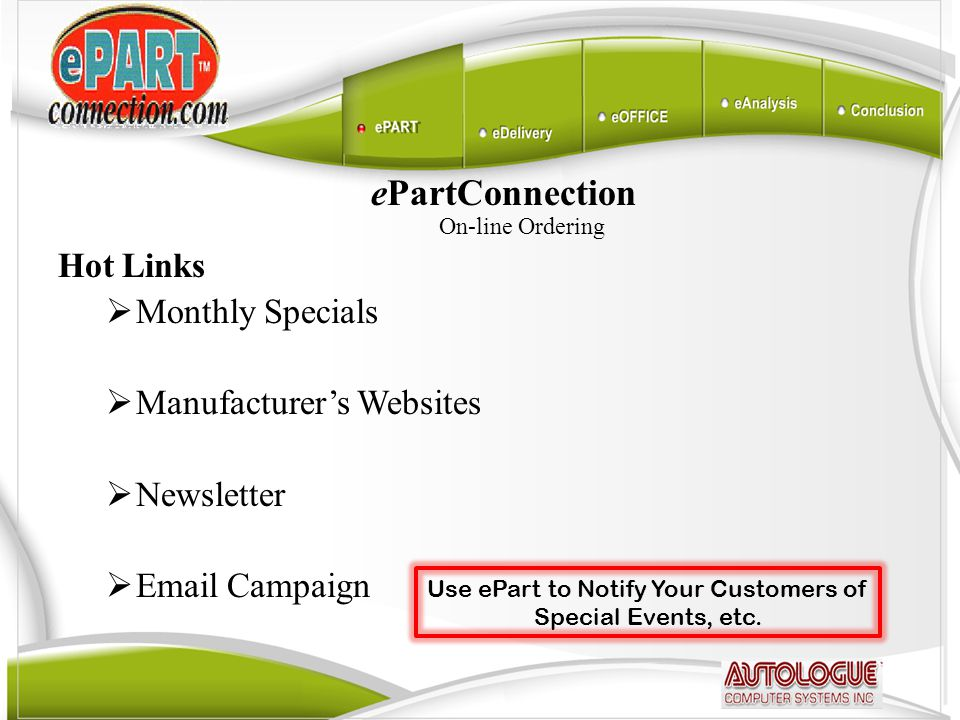 ePartConnection On-line Ordering Hot Links  Monthly Specials  Manufacturer's Websites  Newsletter  Email Campaign Use ePart to Notify Your Customers of Special Events, etc.