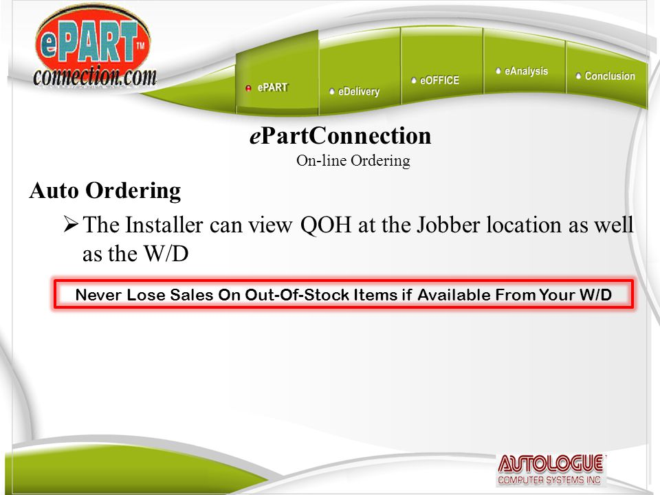ePartConnection On-line Ordering Auto Ordering  The Installer can view QOH at the Jobber location as well as the W/D Never Lose Sales On Out-Of-Stock
