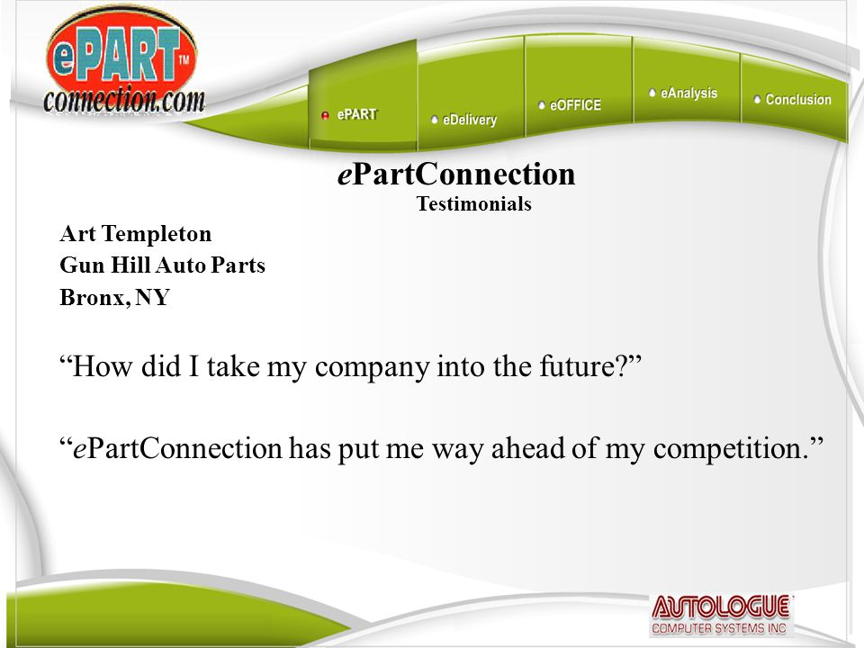 ePartConnection Testimonials Art Templeton Gun Hill Auto Parts Bronx, NY How did I take my company into the future ePartConnection has put me way ahead of my competition.