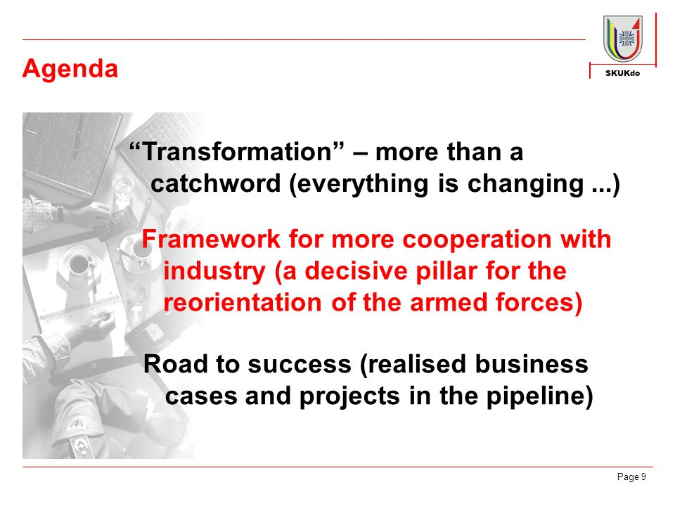 SKUKdo Page 9 Agenda Transformation – more than a catchword (everything is changing...) Framework for more cooperation with industry (a decisive pillar for the reorientation of the armed forces) Road to success (realised business cases and projects in the pipeline)