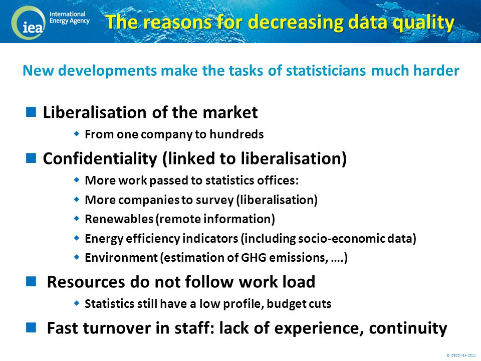 © OECD/IEA 2011 The reasons for decreasing data quality Liberalisation of the market  From one company to hundreds Confidentiality (linked to liberalisation)  More work passed to statistics offices:  More companies to survey (liberalisation)  Renewables (remote information)  Energy efficiency indicators (including socio-economic data)  Environment (estimation of GHG emissions, ….) Resources do not follow work load  Statistics still have a low profile, budget cuts Fast turnover in staff: lack of experience, continuity New developments make the tasks of statisticians much harder