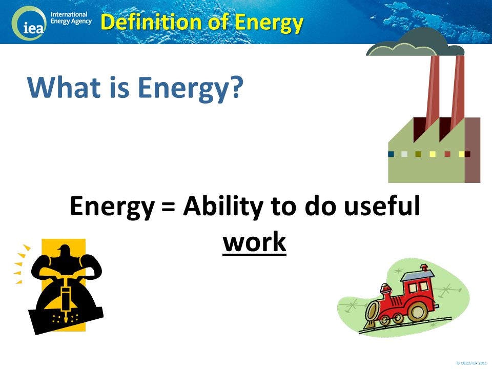 © OECD/IEA 2011 Definition of Energy Energy = Ability to do useful work What is Energy?