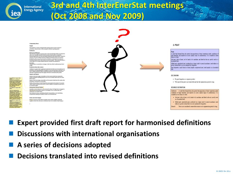 © OECD/IEA 2011 3rd and 4th InterEnerStat meetings (Oct 2008 and Nov 2009) Expert provided first draft report for harmonised definitions Discussions with international organisations A series of decisions adopted Decisions translated into revised definitions