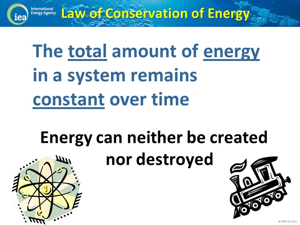 © OECD/IEA 2011 Law of Conservation of Energy Energy can neither be created nor destroyed The total amount of energy in a system remains constant over time