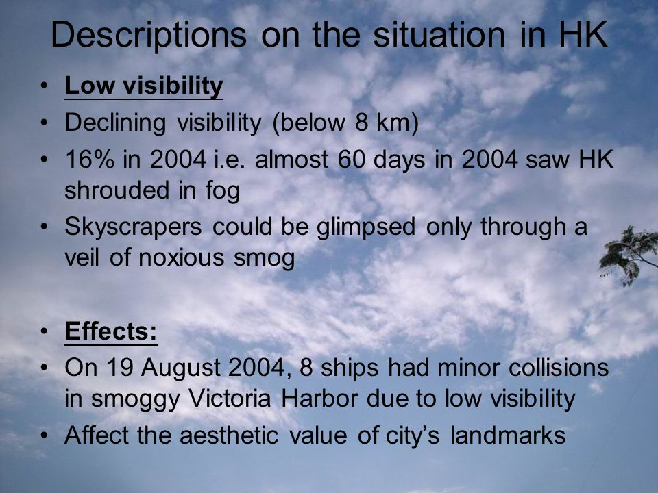 Descriptions on the situation in HK Low visibility Declining visibility (below 8 km) 16% in 2004 i.e. almost 60 days in 2004 saw HK shrouded in fog Sk