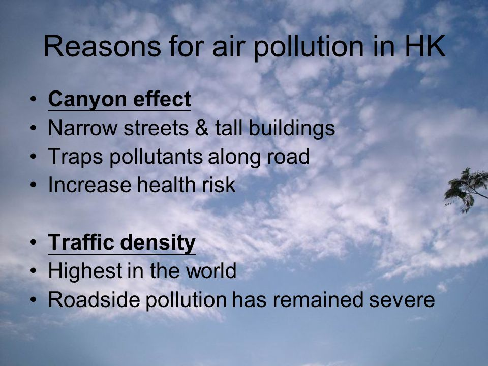 Reasons for air pollution in HK Canyon effect Narrow streets & tall buildings Traps pollutants along road Increase health risk Traffic density Highest