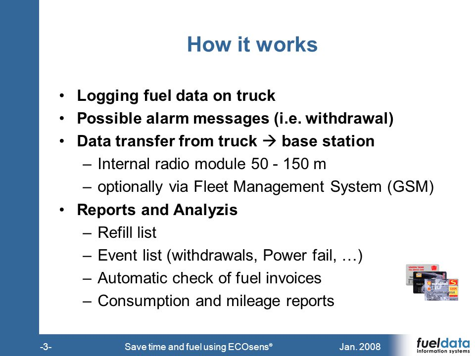 Jan. 2008-3-Save time and fuel using ECOsens ® How it works Logging fuel data on truck Possible alarm messages (i.e. withdrawal) Data transfer from tr
