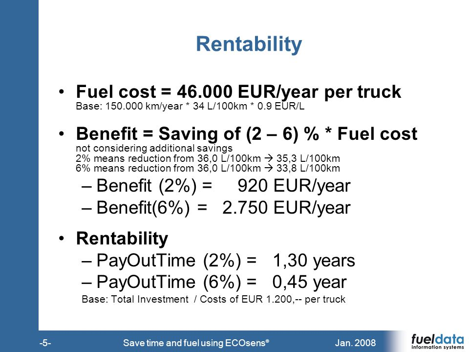 Jan. 2008-5-Save time and fuel using ECOsens ® Rentability Fuel cost = 46.000 EUR/year per truck Base: 150.000 km/year * 34 L/100km * 0.9 EUR/L Benefi