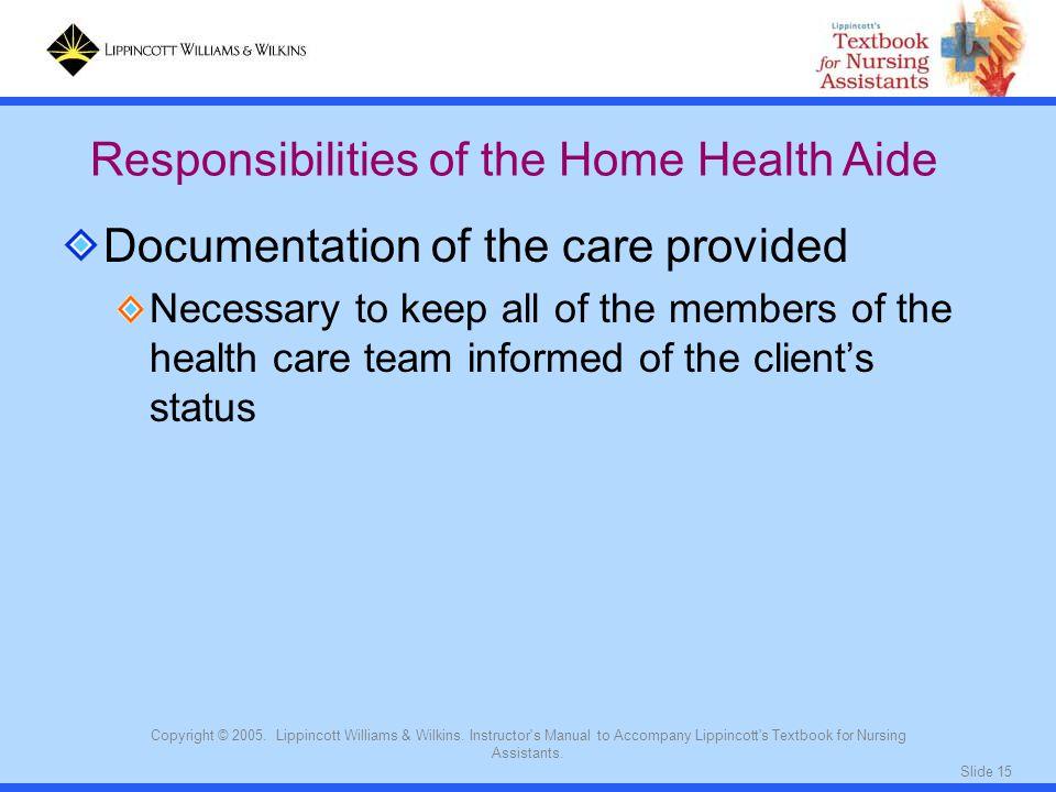 Slide 15 Copyright © 2005. Lippincott Williams & Wilkins. Instructor's Manual to Accompany Lippincott's Textbook for Nursing Assistants. Documentation