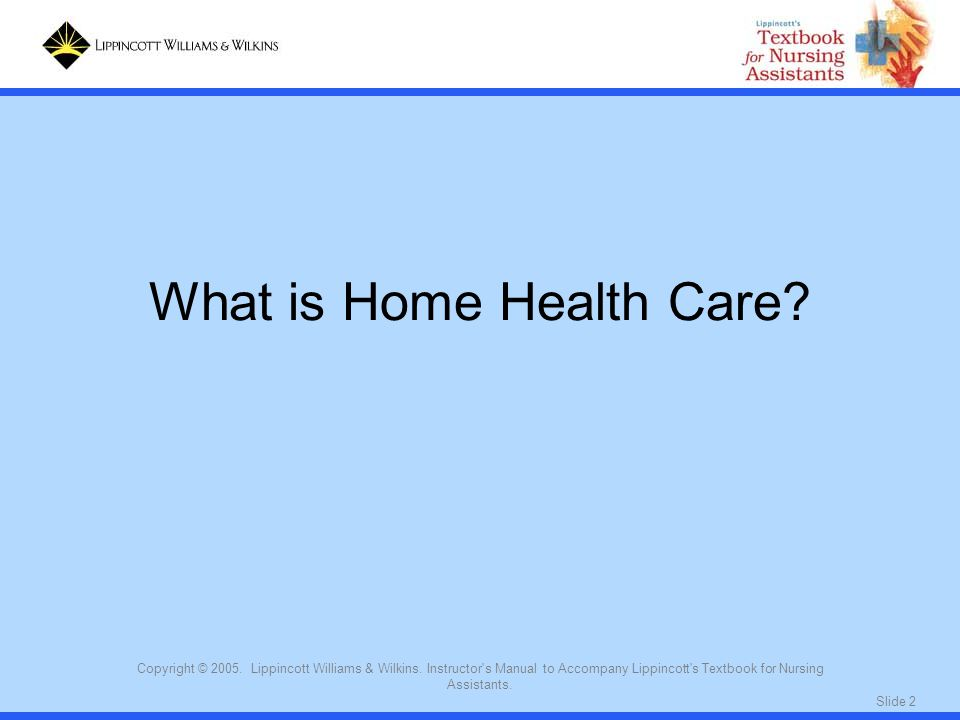 Slide 2 Copyright © 2005. Lippincott Williams & Wilkins. Instructor's Manual to Accompany Lippincott's Textbook for Nursing Assistants. What is Home H