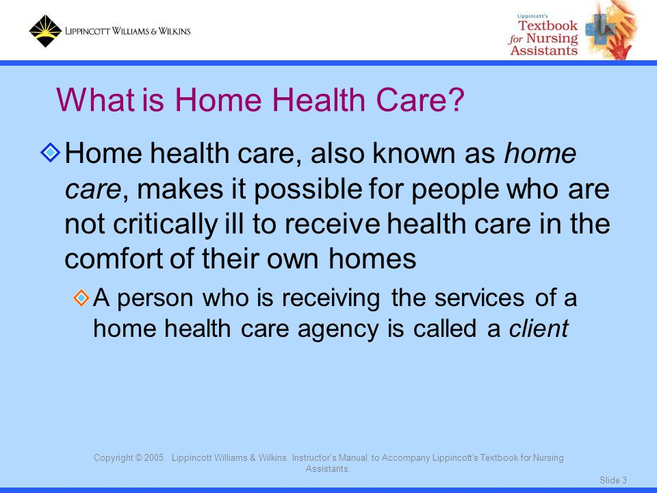 Slide 3 Copyright © 2005. Lippincott Williams & Wilkins. Instructor's Manual to Accompany Lippincott's Textbook for Nursing Assistants. Home health ca
