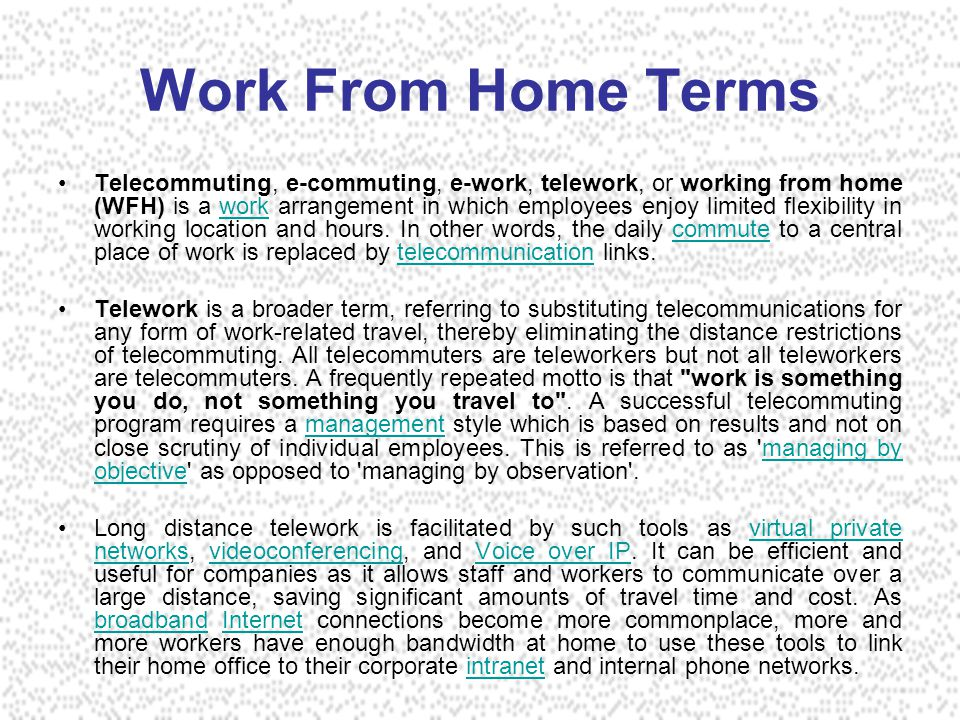Work From Home Terms Telecommuting, e-commuting, e-work, telework, or working from home (WFH) is a work arrangement in which employees enjoy limited flexibility in working location and hours.