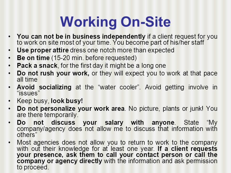 Working On-Site You can not be in business independently if a client request for you to work on site most of your time.