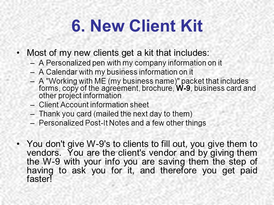 6. New Client Kit Most of my new clients get a kit that includes: –A Personalized pen with my company information on it –A Calendar with my business i