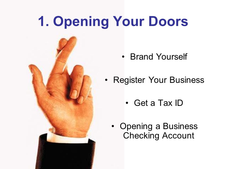 1. Opening Your Doors Brand Yourself Register Your Business Get a Tax ID Opening a Business Checking Account