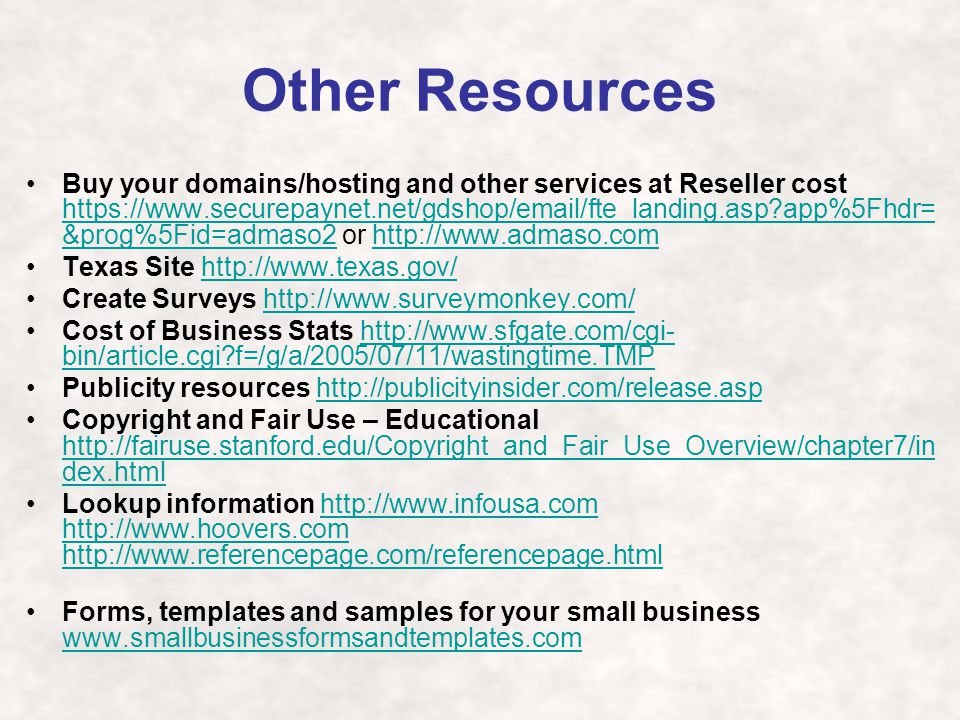 Other Resources Buy your domains/hosting and other services at Reseller cost https://www.securepaynet.net/gdshop/email/fte_landing.asp app%5Fhdr= &prog%5Fid=admaso2 or http://www.admaso.com https://www.securepaynet.net/gdshop/email/fte_landing.asp app%5Fhdr= &prog%5Fid=admaso2http://www.admaso.com Texas Site http://www.texas.gov/http://www.texas.gov/ Create Surveys http://www.surveymonkey.com/http://www.surveymonkey.com/ Cost of Business Stats http://www.sfgate.com/cgi- bin/article.cgi f=/g/a/2005/07/11/wastingtime.TMPhttp://www.sfgate.com/cgi- bin/article.cgi f=/g/a/2005/07/11/wastingtime.TMP Publicity resources http://publicityinsider.com/release.asphttp://publicityinsider.com/release.asp Copyright and Fair Use – Educational http://fairuse.stanford.edu/Copyright_and_Fair_Use_Overview/chapter7/in dex.html http://fairuse.stanford.edu/Copyright_and_Fair_Use_Overview/chapter7/in dex.html Lookup information http://www.infousa.com http://www.hoovers.com http://www.referencepage.com/referencepage.htmlhttp://www.infousa.com http://www.hoovers.com http://www.referencepage.com/referencepage.html Forms, templates and samples for your small business www.smallbusinessformsandtemplates.com www.smallbusinessformsandtemplates.com