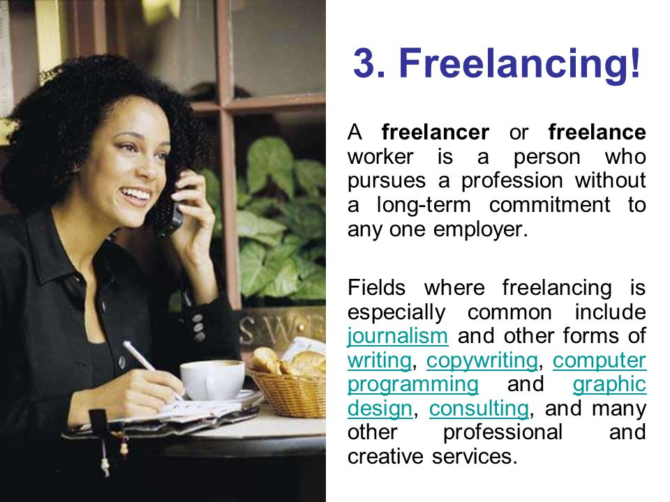 3. Freelancing! A freelancer or freelance worker is a person who pursues a profession without a long-term commitment to any one employer. Fields where