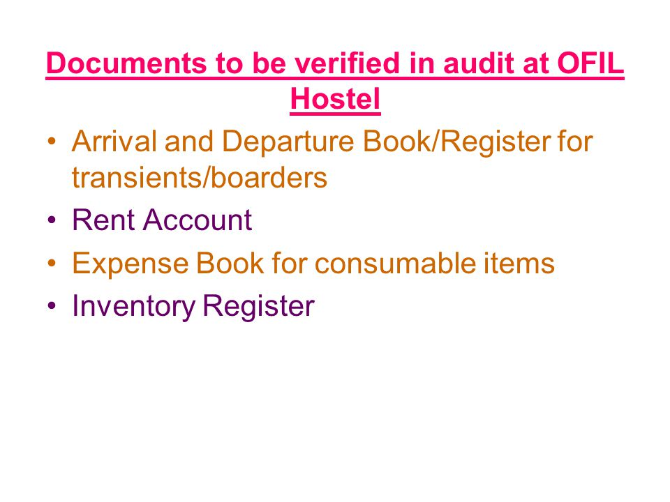 Documents to be verified in audit at OFIL Hostel Arrival and Departure Book/Register for transients/boarders Rent Account Expense Book for consumable items Inventory Register