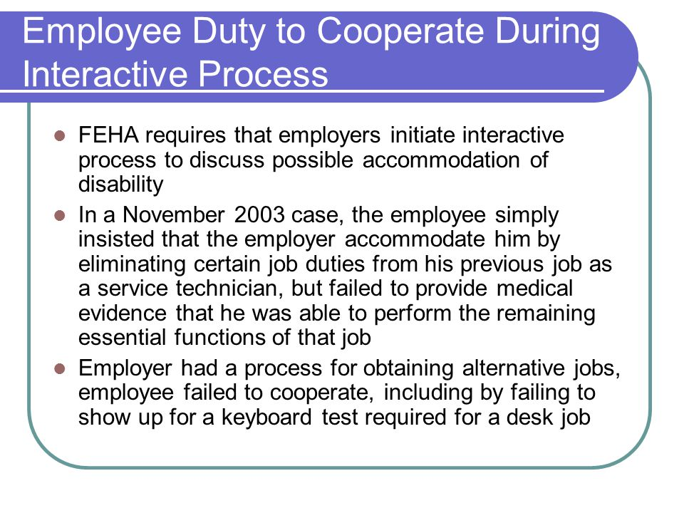 Employee Duty to Cooperate During Interactive Process FEHA requires that employers initiate interactive process to discuss possible accommodation of disability In a November 2003 case, the employee simply insisted that the employer accommodate him by eliminating certain job duties from his previous job as a service technician, but failed to provide medical evidence that he was able to perform the remaining essential functions of that job Employer had a process for obtaining alternative jobs, employee failed to cooperate, including by failing to show up for a keyboard test required for a desk job