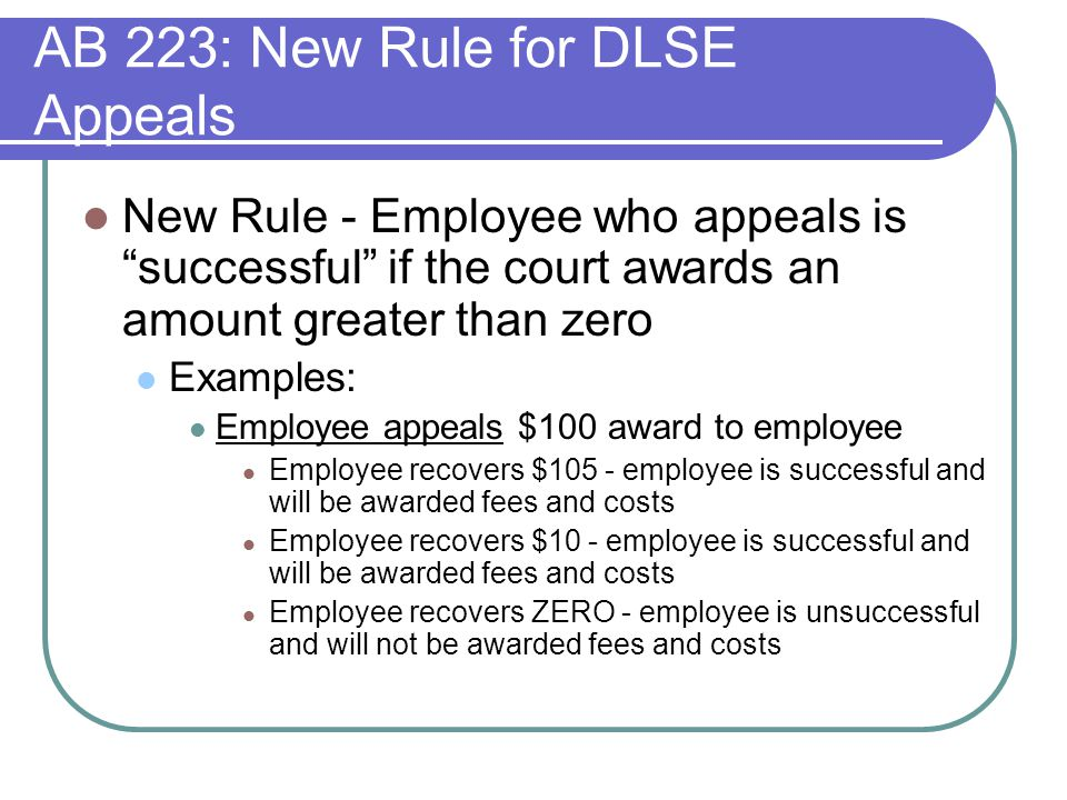 AB 223: New Rule for DLSE Appeals New Rule - Employee who appeals is successful if the court awards an amount greater than zero Examples: Employee appeals $100 award to employee Employee recovers $105 - employee is successful and will be awarded fees and costs Employee recovers $10 - employee is successful and will be awarded fees and costs Employee recovers ZERO - employee is unsuccessful and will not be awarded fees and costs