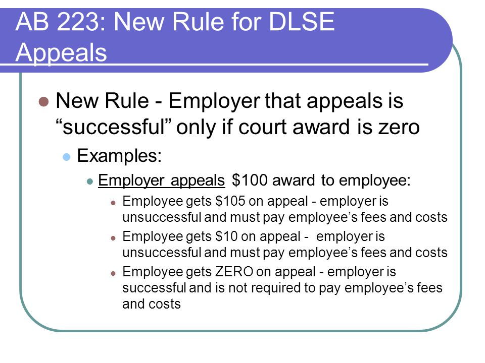 AB 223: New Rule for DLSE Appeals New Rule - Employer that appeals is successful only if court award is zero Examples: Employer appeals $100 award to employee: Employee gets $105 on appeal - employer is unsuccessful and must pay employee's fees and costs Employee gets $10 on appeal - employer is unsuccessful and must pay employee's fees and costs Employee gets ZERO on appeal - employer is successful and is not required to pay employee's fees and costs