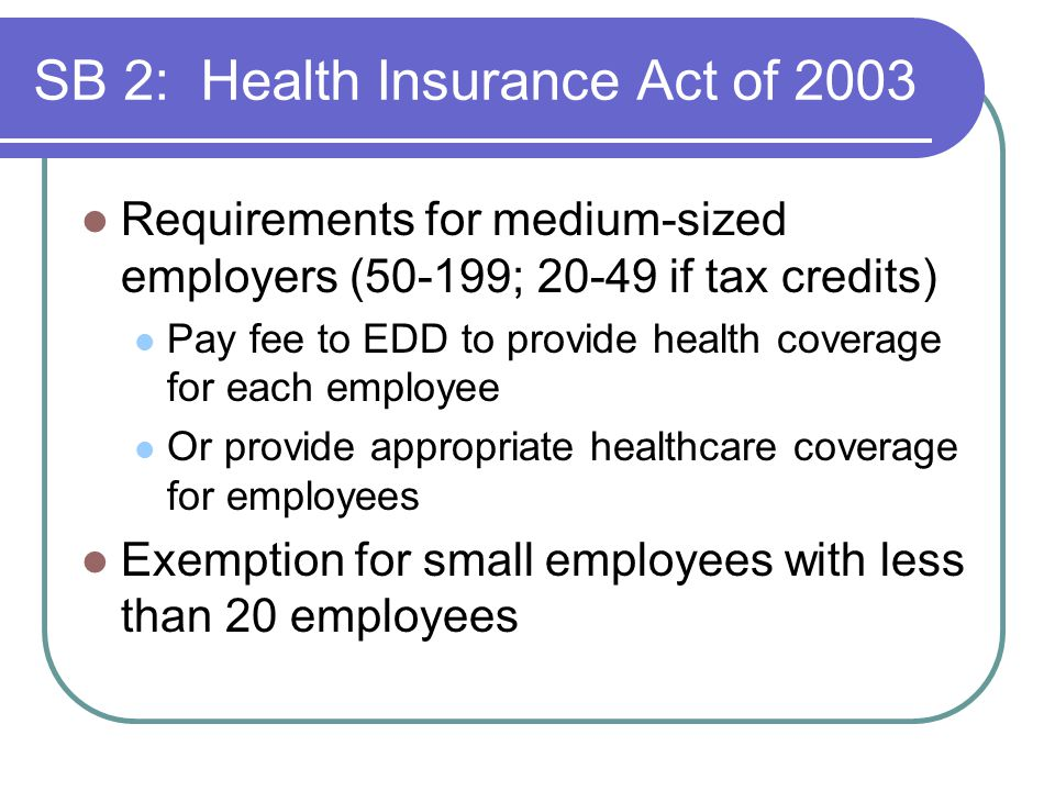 SB 2: Health Insurance Act of 2003 Requirements for medium-sized employers (50-199; 20-49 if tax credits) Pay fee to EDD to provide health coverage for each employee Or provide appropriate healthcare coverage for employees Exemption for small employees with less than 20 employees