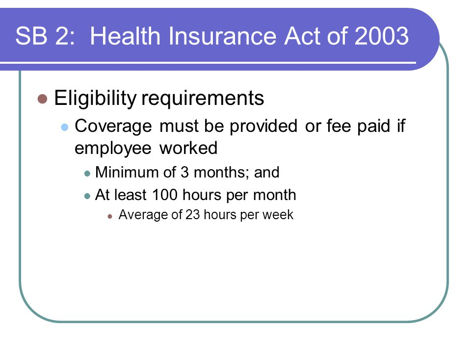 SB 2: Health Insurance Act of 2003 Eligibility requirements Coverage must be provided or fee paid if employee worked Minimum of 3 months; and At least 100 hours per month Average of 23 hours per week