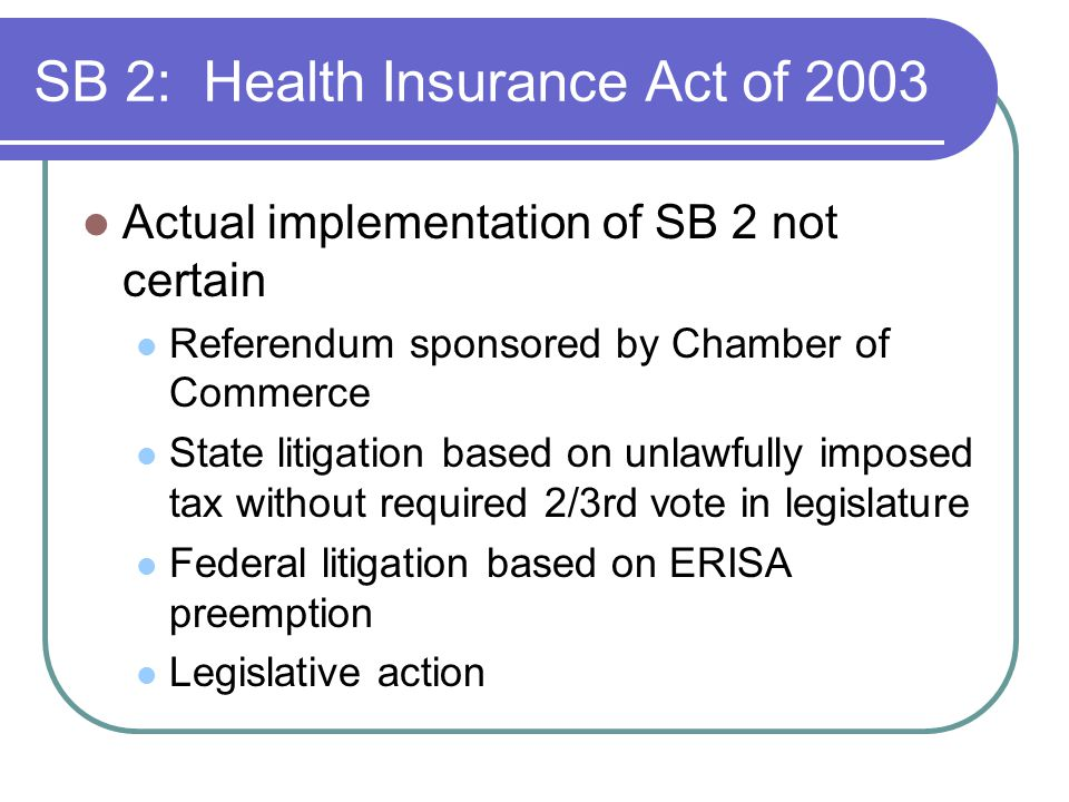 SB 2: Health Insurance Act of 2003 Actual implementation of SB 2 not certain Referendum sponsored by Chamber of Commerce State litigation based on unlawfully imposed tax without required 2/3rd vote in legislature Federal litigation based on ERISA preemption Legislative action