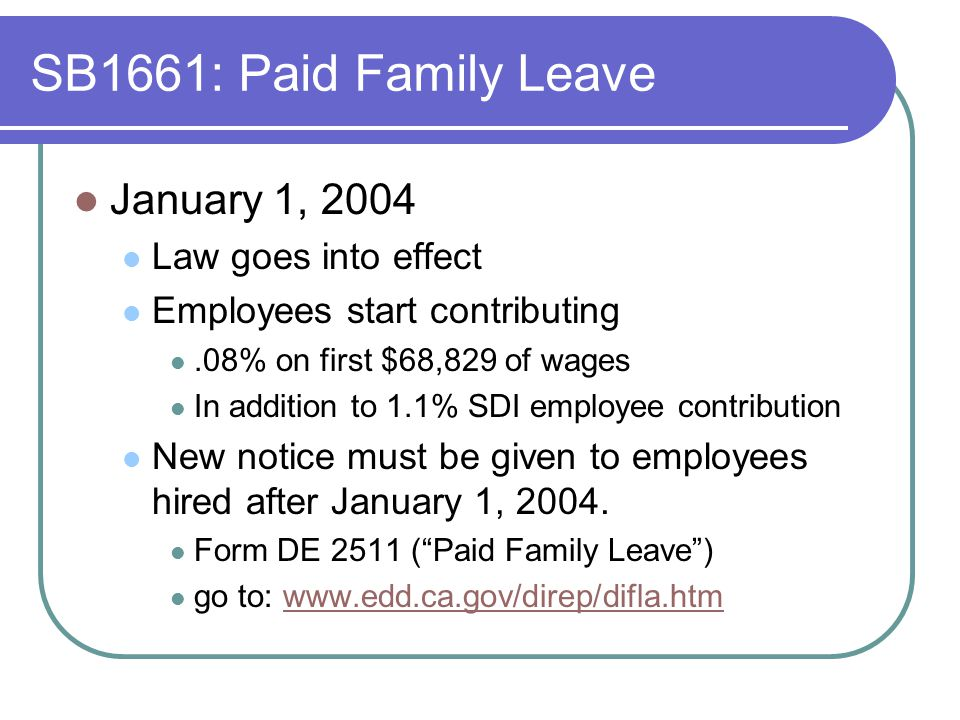 SB1661: Paid Family Leave January 1, 2004 Law goes into effect Employees start contributing.08% on first $68,829 of wages In addition to 1.1% SDI employee contribution New notice must be given to employees hired after January 1, 2004.