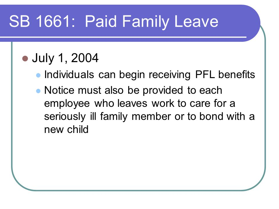 SB 1661: Paid Family Leave July 1, 2004 Individuals can begin receiving PFL benefits Notice must also be provided to each employee who leaves work to care for a seriously ill family member or to bond with a new child