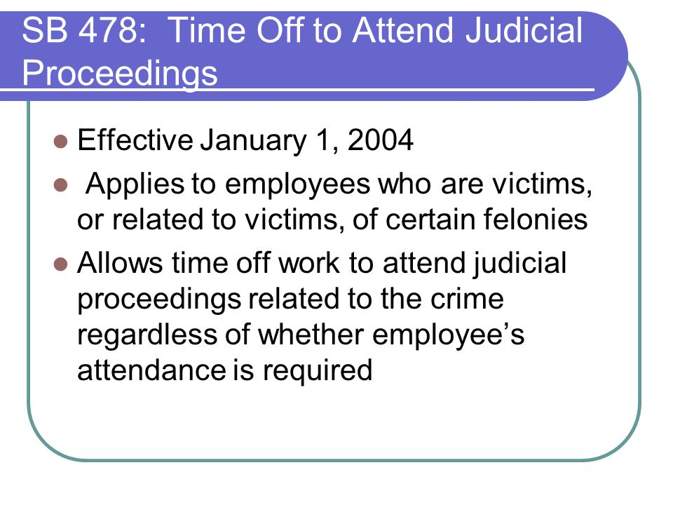 Effective January 1, 2004 Applies to employees who are victims, or related to victims, of certain felonies Allows time off work to attend judicial proceedings related to the crime regardless of whether employee's attendance is required