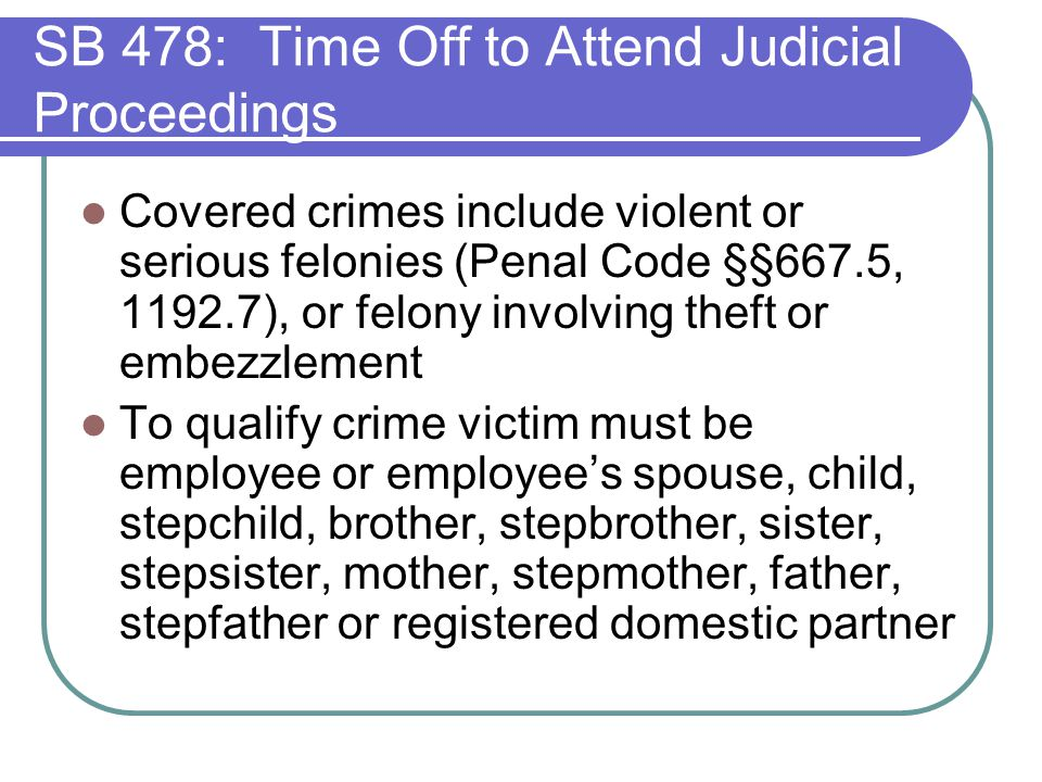 SB 478: Time Off to Attend Judicial Proceedings Covered crimes include violent or serious felonies (Penal Code §§667.5, 1192.7), or felony involving theft or embezzlement To qualify crime victim must be employee or employee's spouse, child, stepchild, brother, stepbrother, sister, stepsister, mother, stepmother, father, stepfather or registered domestic partner