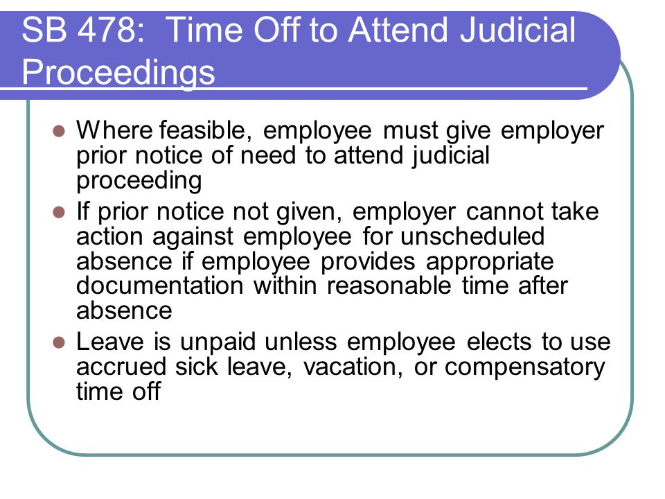 SB 478: Time Off to Attend Judicial Proceedings Where feasible, employee must give employer prior notice of need to attend judicial proceeding If prior notice not given, employer cannot take action against employee for unscheduled absence if employee provides appropriate documentation within reasonable time after absence Leave is unpaid unless employee elects to use accrued sick leave, vacation, or compensatory time off