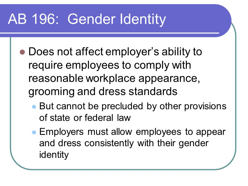 AB 196: Gender Identity Does not affect employer's ability to require employees to comply with reasonable workplace appearance, grooming and dress standards But cannot be precluded by other provisions of state or federal law Employers must allow employees to appear and dress consistently with their gender identity