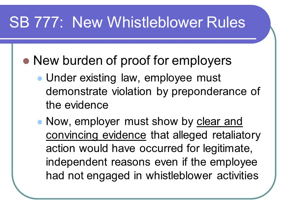 SB 777: New Whistleblower Rules New burden of proof for employers Under existing law, employee must demonstrate violation by preponderance of the evidence Now, employer must show by clear and convincing evidence that alleged retaliatory action would have occurred for legitimate, independent reasons even if the employee had not engaged in whistleblower activities