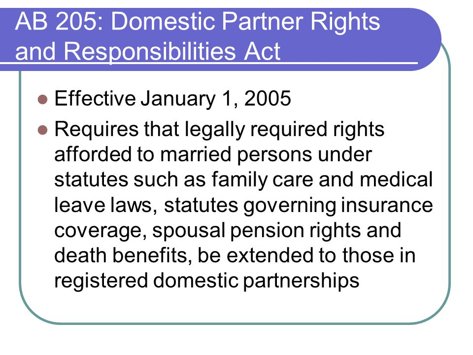 AB 205: Domestic Partner Rights and Responsibilities Act Effective January 1, 2005 Requires that legally required rights afforded to married persons under statutes such as family care and medical leave laws, statutes governing insurance coverage, spousal pension rights and death benefits, be extended to those in registered domestic partnerships