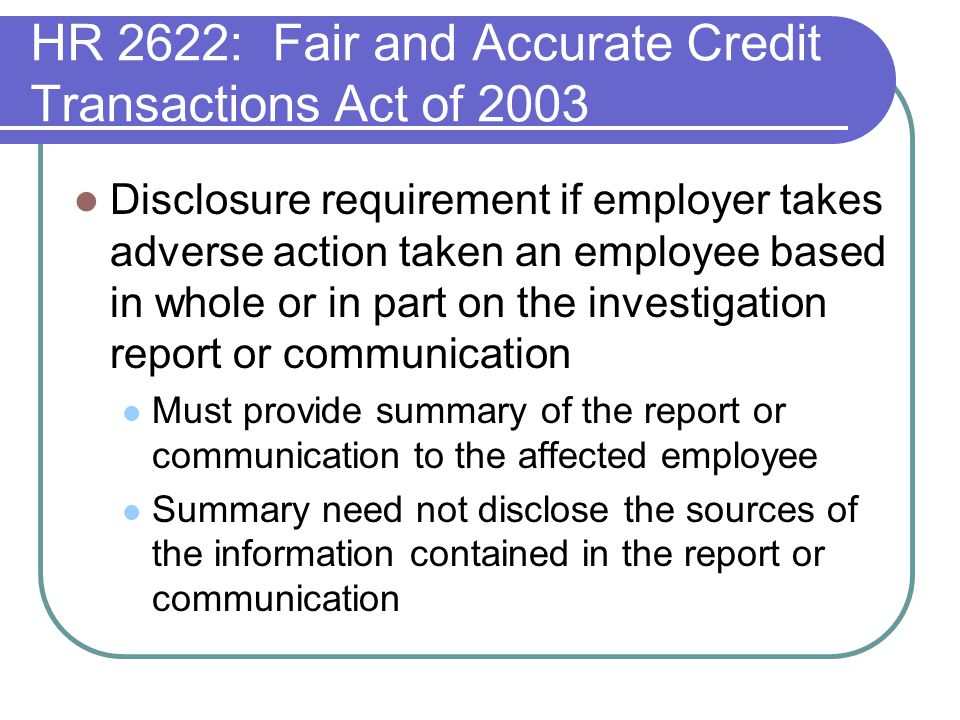 HR 2622: Fair and Accurate Credit Transactions Act of 2003 Disclosure requirement if employer takes adverse action taken an employee based in whole or in part on the investigation report or communication Must provide summary of the report or communication to the affected employee Summary need not disclose the sources of the information contained in the report or communication