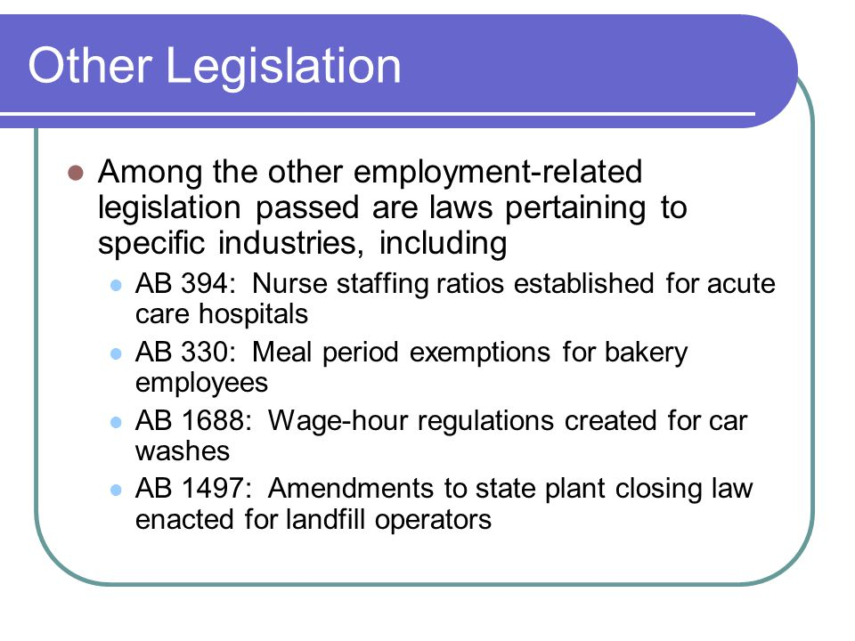 Other Legislation Among the other employment-related legislation passed are laws pertaining to specific industries, including AB 394: Nurse staffing ratios established for acute care hospitals AB 330: Meal period exemptions for bakery employees AB 1688: Wage-hour regulations created for car washes AB 1497: Amendments to state plant closing law enacted for landfill operators