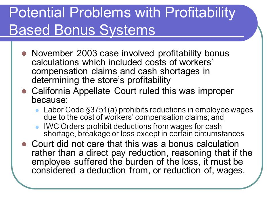 Potential Problems with Profitability Based Bonus Systems November 2003 case involved profitability bonus calculations which included costs of workers' compensation claims and cash shortages in determining the store's profitability California Appellate Court ruled this was improper because: Labor Code §3751(a) prohibits reductions in employee wages due to the cost of workers' compensation claims; and IWC Orders prohibit deductions from wages for cash shortage, breakage or loss except in certain circumstances.