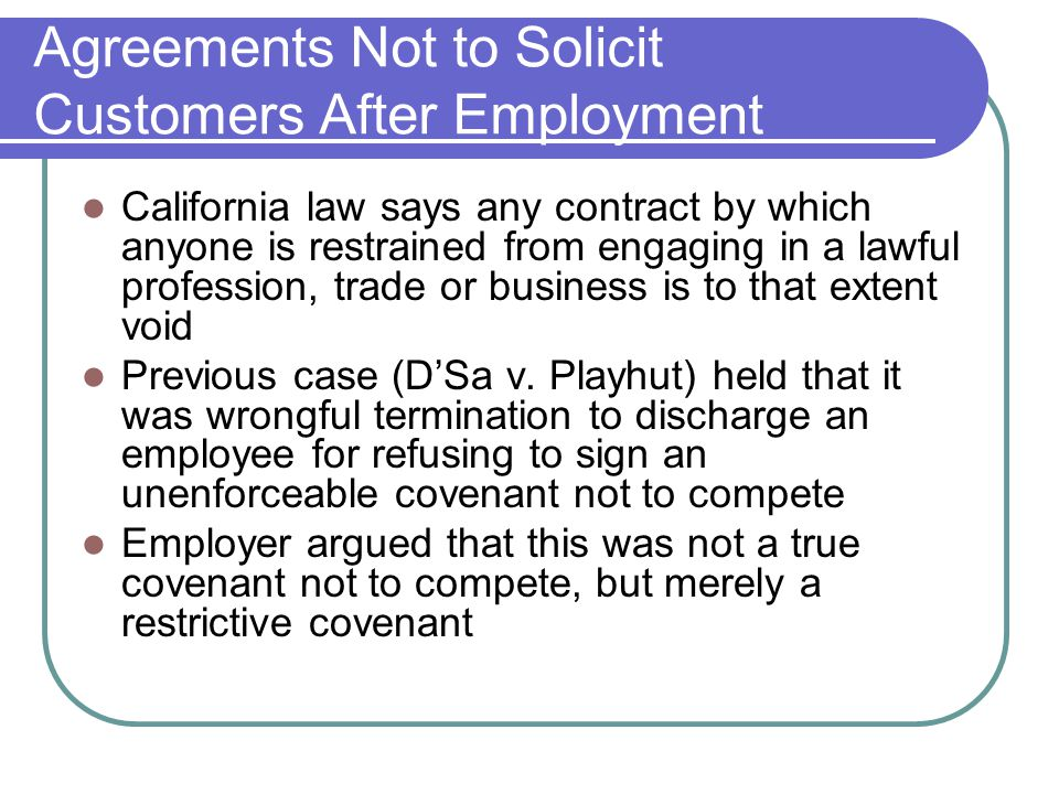 Agreements Not to Solicit Customers After Employment California law says any contract by which anyone is restrained from engaging in a lawful profession, trade or business is to that extent void Previous case (D'Sa v.