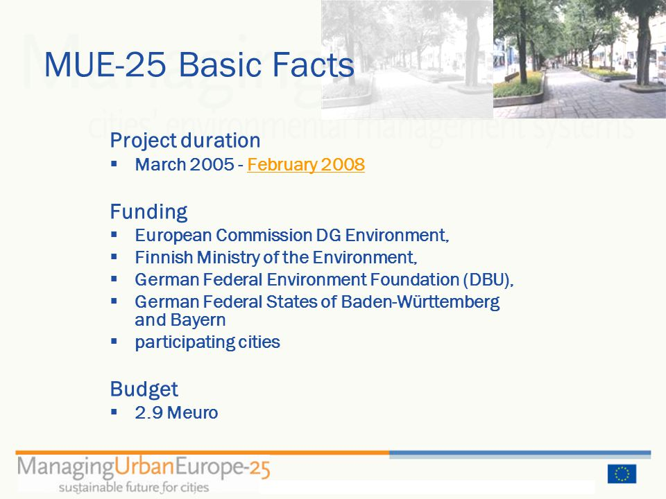 MUE-25 Basic Facts Project duration  March 2005 - February 2008 Funding  European Commission DG Environment,  Finnish Ministry of the Environment,  German Federal Environment Foundation (DBU),  German Federal States of Baden-Württemberg and Bayern  participating cities Budget  2.9 Meuro