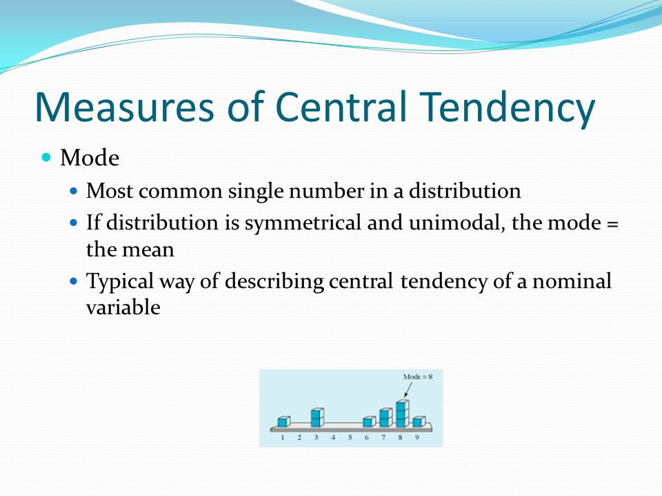 Measures of Central Tendency Mode Most common single number in a distribution If distribution is symmetrical and unimodal, the mode = the mean Typical way of describing central tendency of a nominal variable