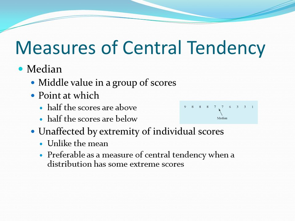 Measures of Central Tendency Median Middle value in a group of scores Point at which half the scores are above half the scores are below Unaffected by extremity of individual scores Unlike the mean Preferable as a measure of central tendency when a distribution has some extreme scores
