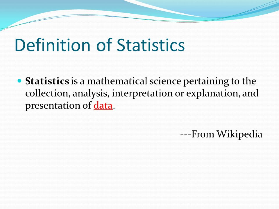 Definition of Statistics Statistics is a mathematical science pertaining to the collection, analysis, interpretation or explanation, and presentation of data.
