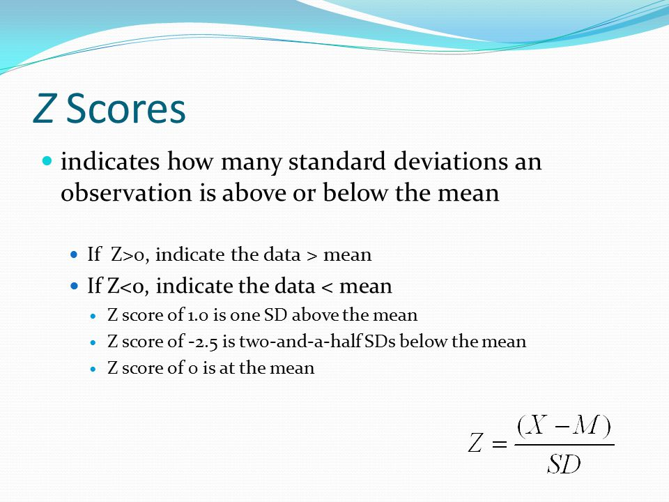 Z Scores indicates how many standard deviations an observation is above or below the mean If Z>0, indicate the data > mean If Z<0, indicate the data < mean Z score of 1.0 is one SD above the mean Z score of -2.5 is two-and-a-half SDs below the mean Z score of 0 is at the mean