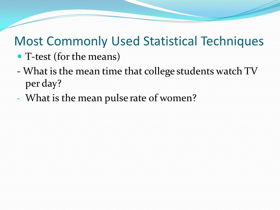 Most Commonly Used Statistical Techniques T-test (for the means) - What is the mean time that college students watch TV per day.