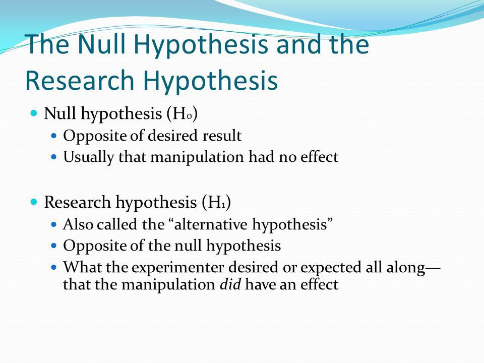 The Null Hypothesis and the Research Hypothesis Null hypothesis (H 0 ) Opposite of desired result Usually that manipulation had no effect Research hypothesis (H 1 ) Also called the alternative hypothesis Opposite of the null hypothesis What the experimenter desired or expected all along— that the manipulation did have an effect