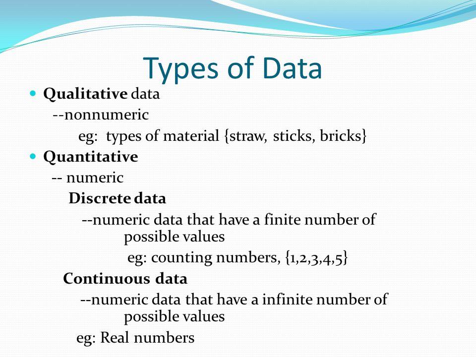 Types of Data Qualitative data --nonnumeric eg: types of material {straw, sticks, bricks} Quantitative -- numeric Discrete data --numeric data that have a finite number of possible values eg: counting numbers, {1,2,3,4,5} Continuous data --numeric data that have a infinite number of possible values eg: Real numbers