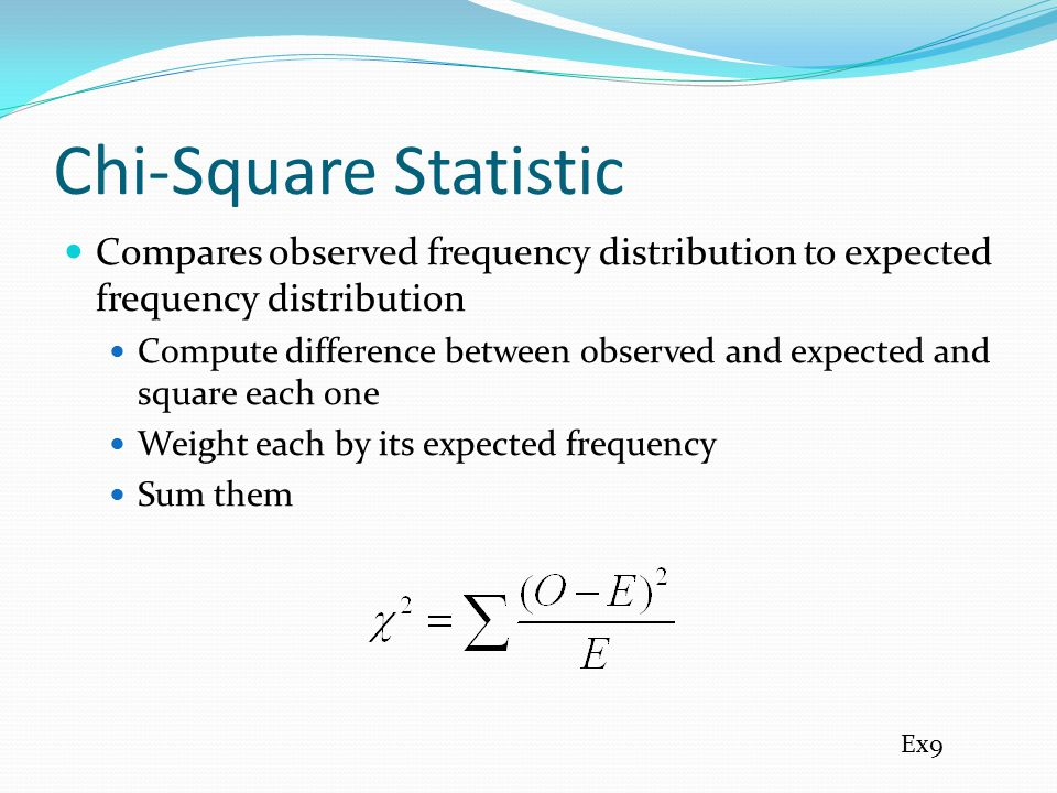 Chi-Square Statistic Compares observed frequency distribution to expected frequency distribution Compute difference between observed and expected and square each one Weight each by its expected frequency Sum them Ex9